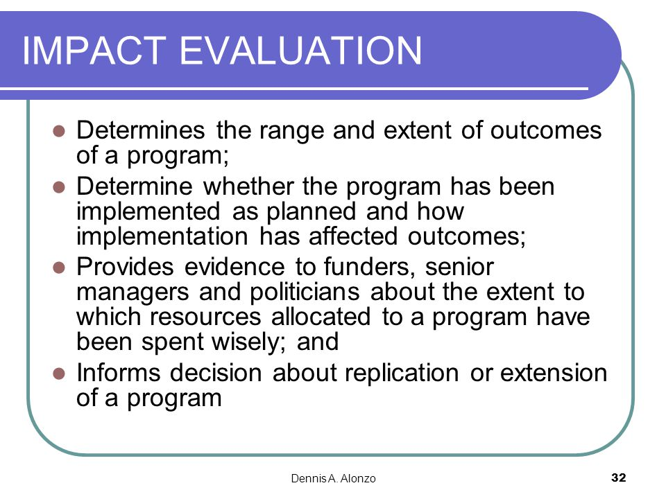 IMPACT EVALUATION Determines the range and extent of outcomes of a program;