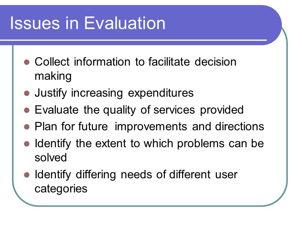 Issues in Evaluation Collect information to facilitate decision making