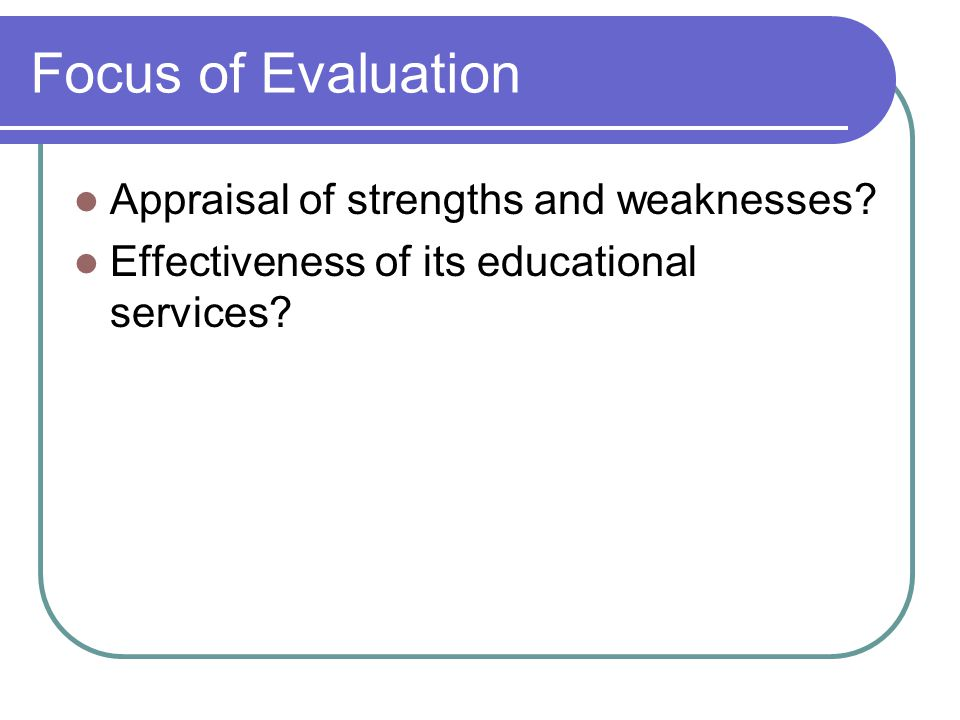 Focus of Evaluation Appraisal of strengths and weaknesses