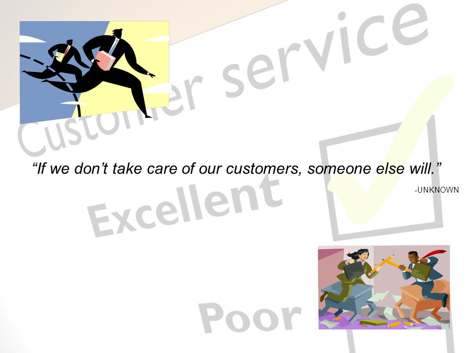 If we don't take care of our customers, someone else will. -UNKNOWN