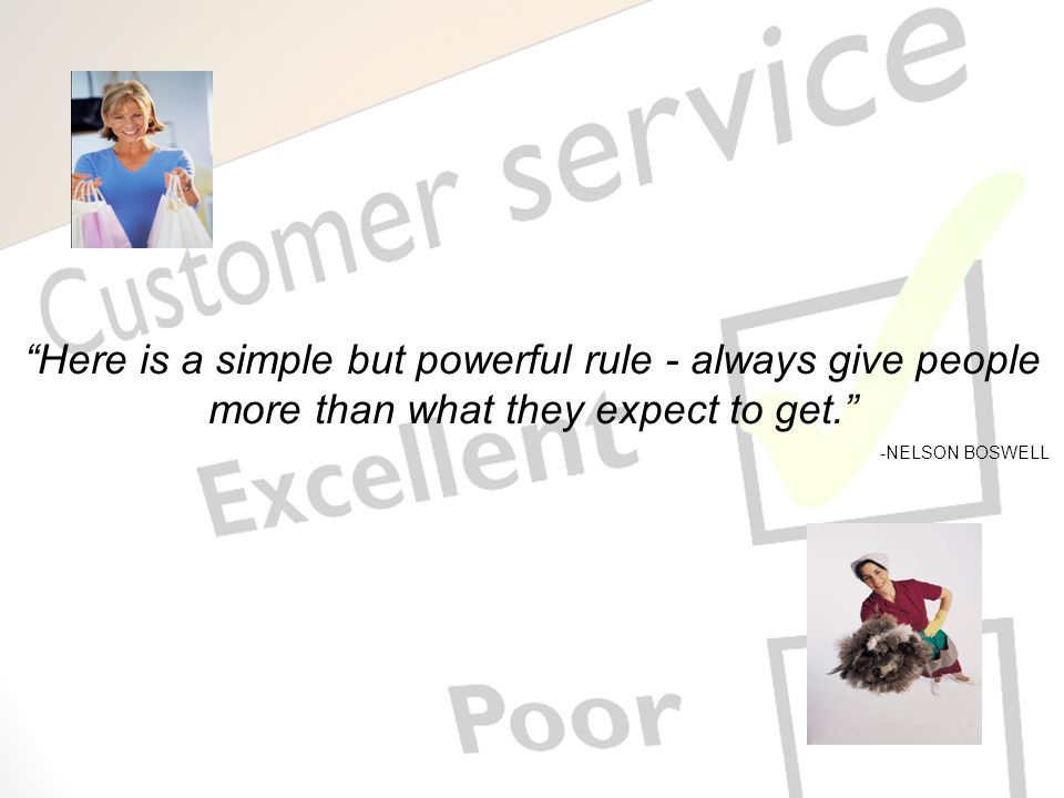 Here is a simple but powerful rule - always give people more than what they expect to get. -NELSON BOSWELL