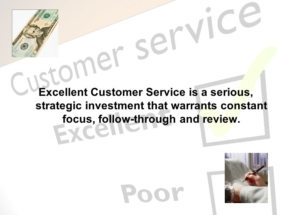 Excellent Customer Service is a serious, strategic investment that warrants constant focus, follow-through and review.