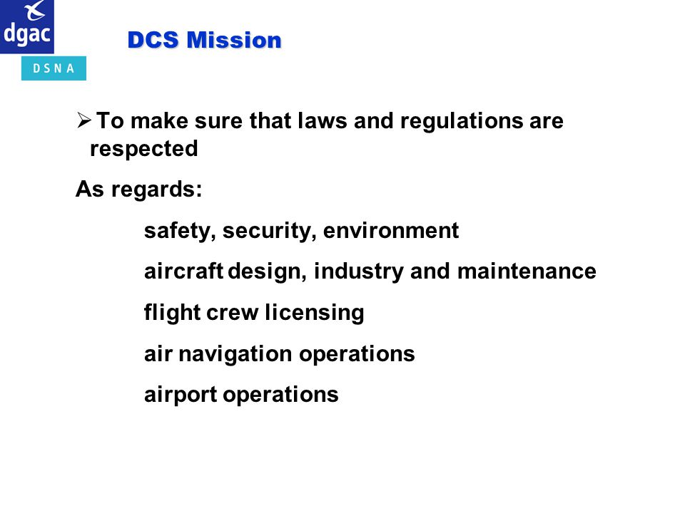 DCS Mission To make sure that laws and regulations are respected. As regards: safety, security, environment.