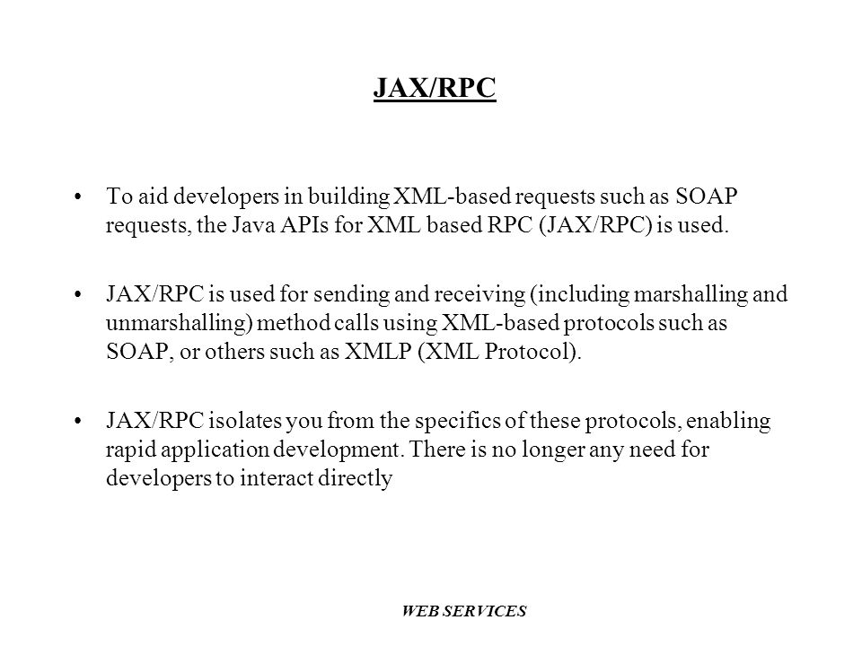 JAX/RPC To aid developers in building XML-based requests such as SOAP requests, the Java APIs for XML based RPC (JAX/RPC) is used.