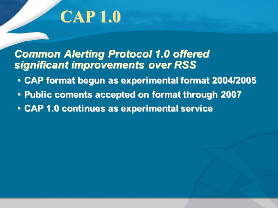 CAP 1.0 Common Alerting Protocol 1.0 offered significant improvements over RSS. CAP format begun as experimental format 2004/2005.