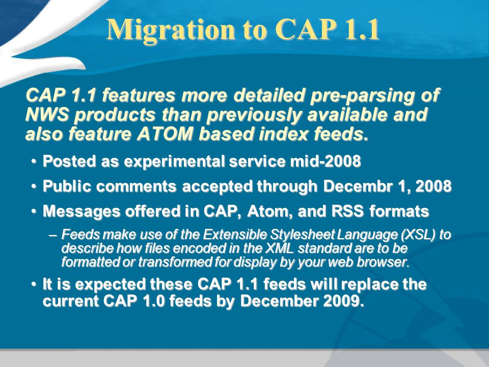 Migration to CAP 1.1 CAP 1.1 features more detailed pre-parsing of NWS products than previously available and also feature ATOM based index feeds.