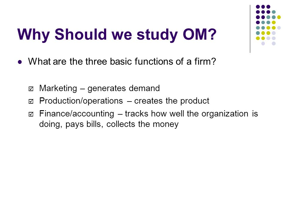 Why Should we study OM What are the three basic functions of a firm