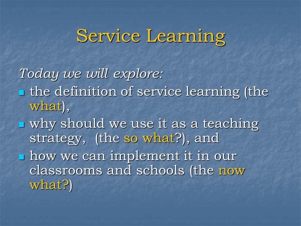 Service Learning Today we will explore: