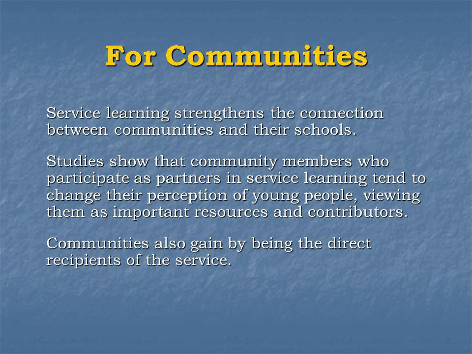 For Communities Service learning strengthens the connection between communities and their schools.