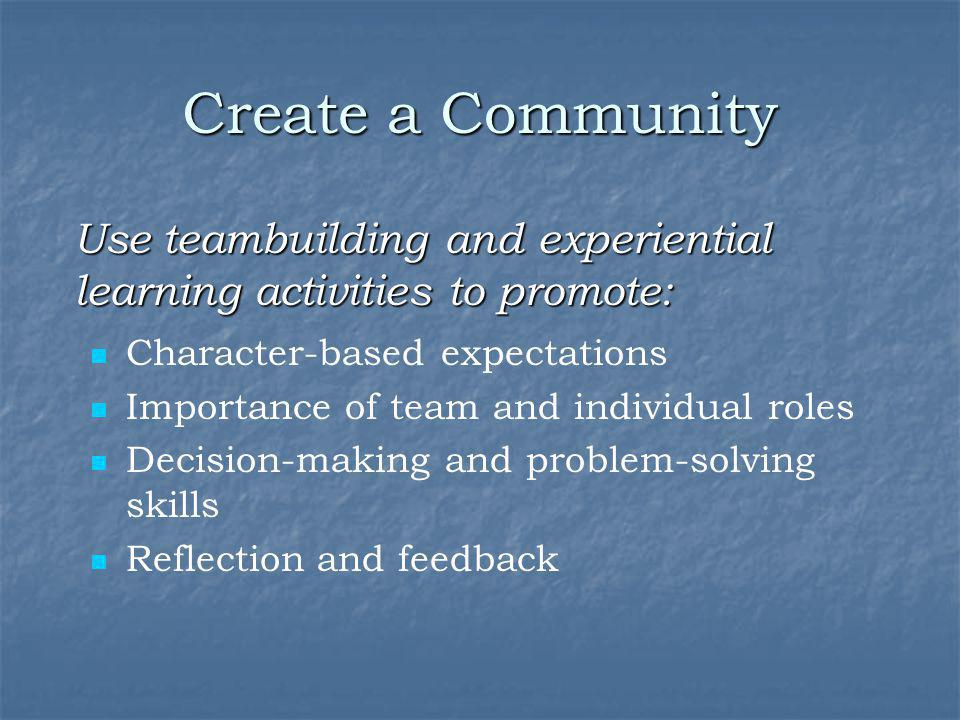 Create a Community Use teambuilding and experiential learning activities to promote: Character-based expectations.
