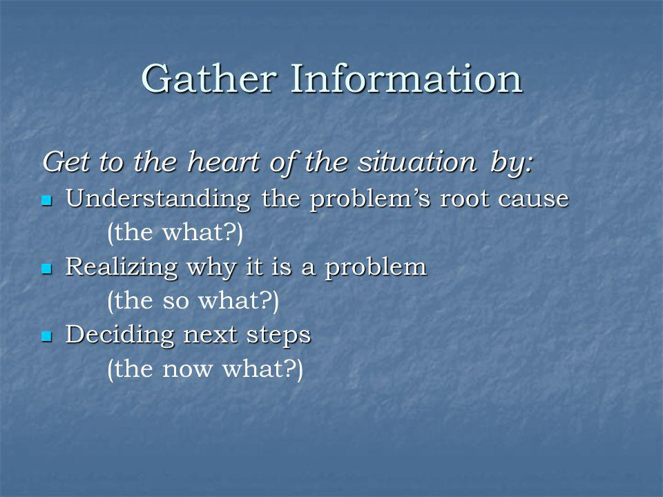Gather Information Get to the heart of the situation by:
