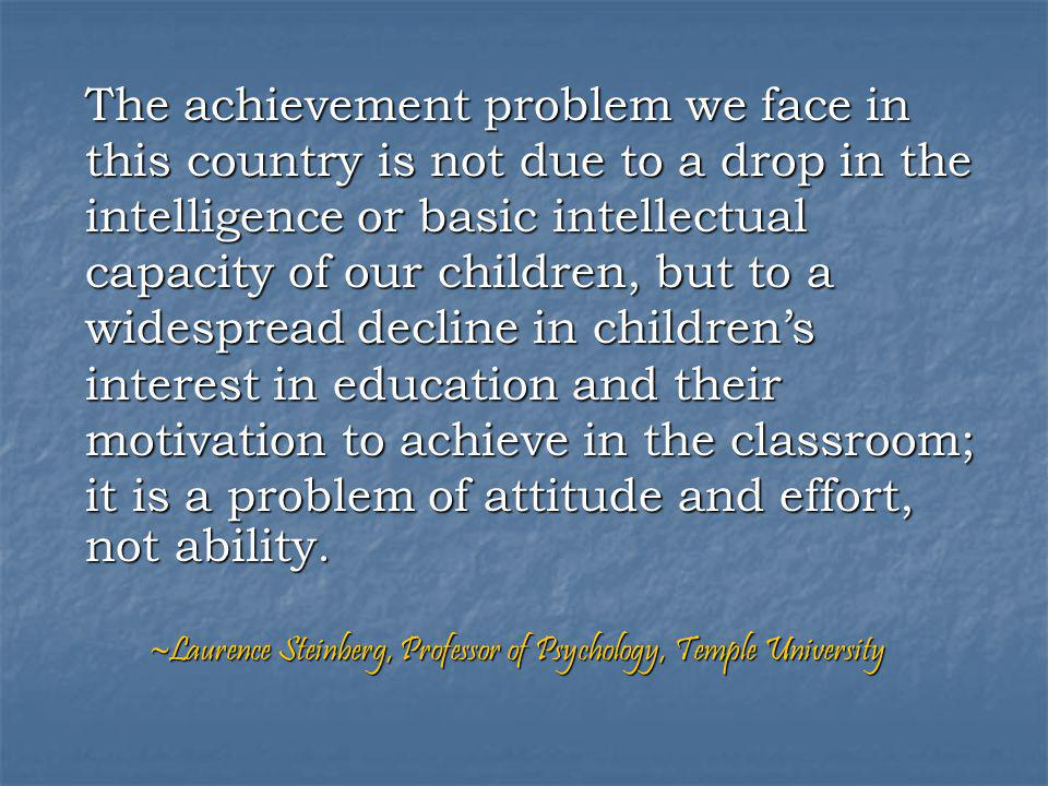 The achievement problem we face in this country is not due to a drop in the intelligence or basic intellectual capacity of our children, but to a widespread decline in children's interest in education and their motivation to achieve in the classroom; it is a problem of attitude and effort, not ability.