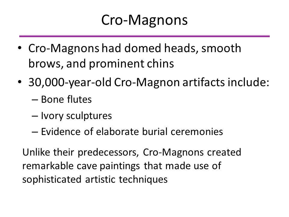 Cro-Magnons Cro-Magnons had domed heads, smooth brows, and prominent chins. 30,000-year-old Cro-Magnon artifacts include:
