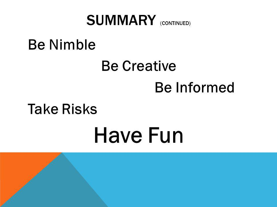 Have Fun Summary (continued) Be Nimble Be Creative Be Informed