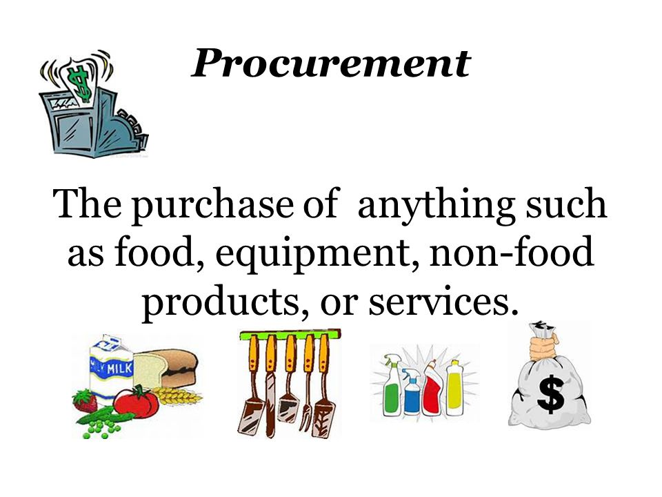 Procurement The purchase of anything such as food, equipment, non-food products, or services.