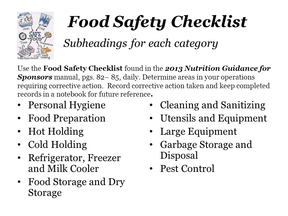 Food Safety Checklist Subheadings for each category Use the Food Safety Checklist found in the 2013 Nutrition Guidance for Sponsors manual, pgs. 82– 85, daily. Determine areas in your operations requiring corrective action. Record corrective action taken and keep completed records in a notebook for future reference.