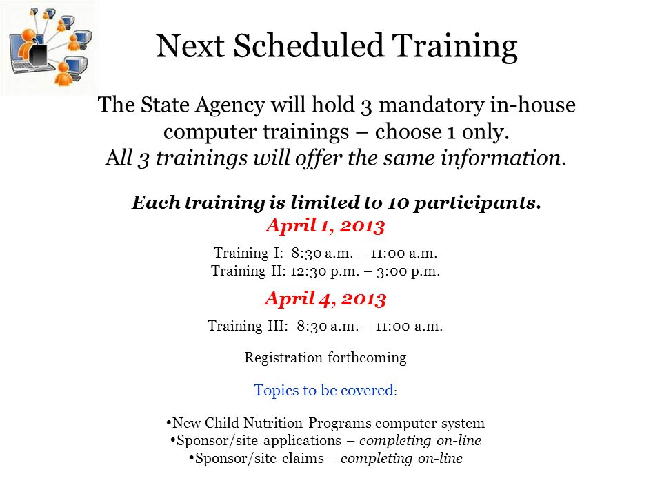 Next Scheduled Training The State Agency will hold 3 mandatory in-house computer trainings – choose 1 only. All 3 trainings will offer the same information. Each training is limited to 10 participants.
