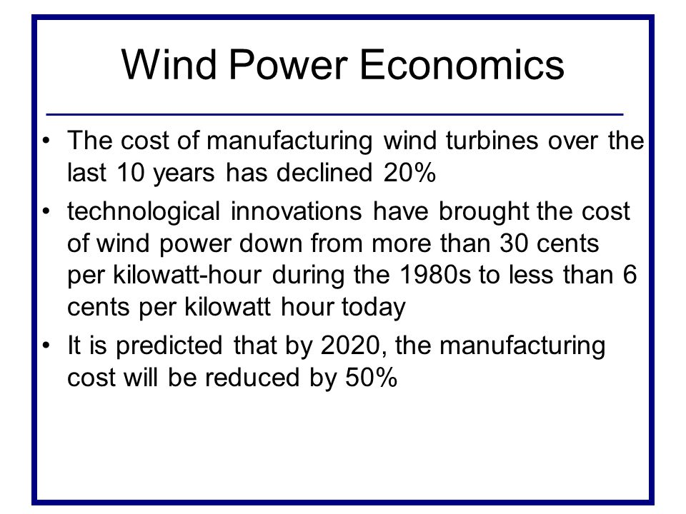 Wind Power Economics The cost of manufacturing wind turbines over the last 10 years has declined 20%