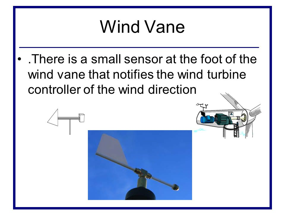 Wind Vane .There is a small sensor at the foot of the wind vane that notifies the wind turbine controller of the wind direction.