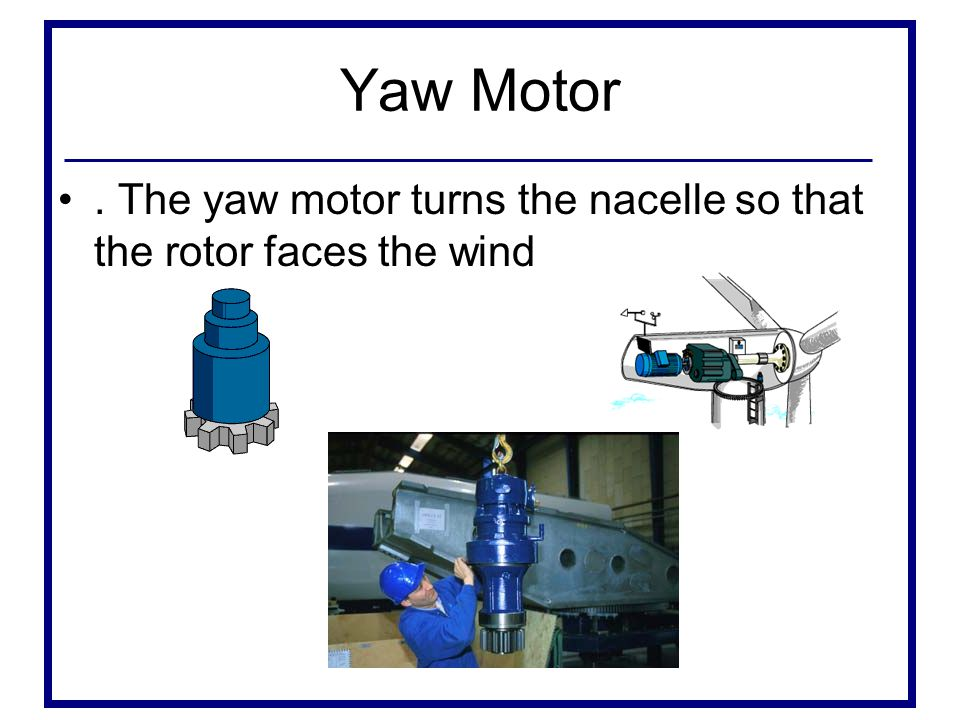 Yaw Motor . The yaw motor turns the nacelle so that the rotor faces the wind