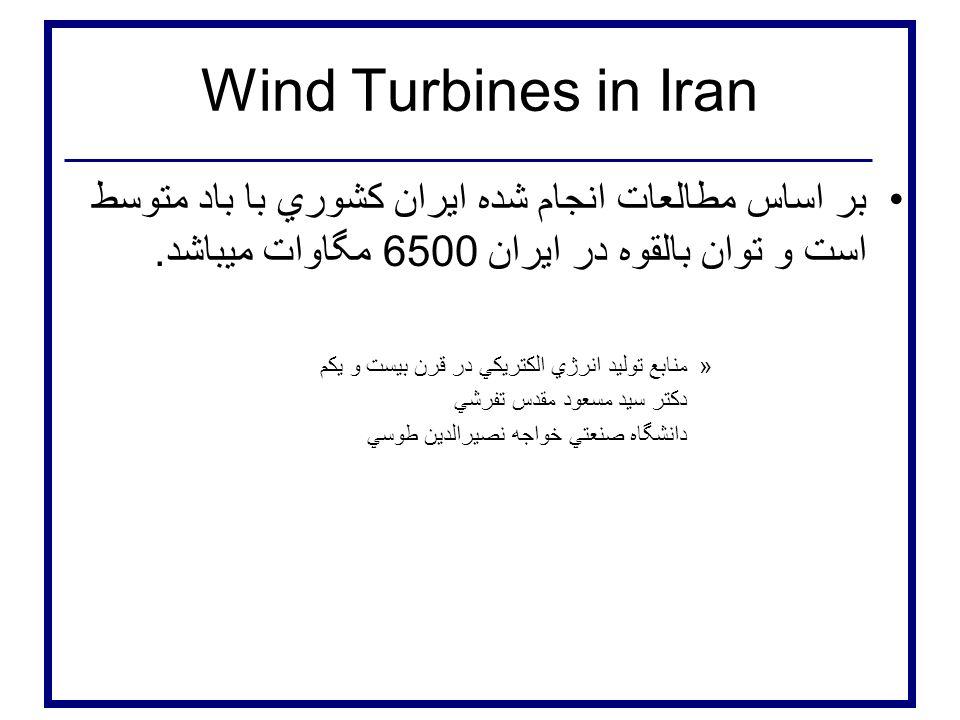 Wind Turbines in Iran بر اساس مطالعات انجام شده ايران كشوري با باد متوسط است و توان بالقوه در ايران 6500 مگاوات ميباشد.