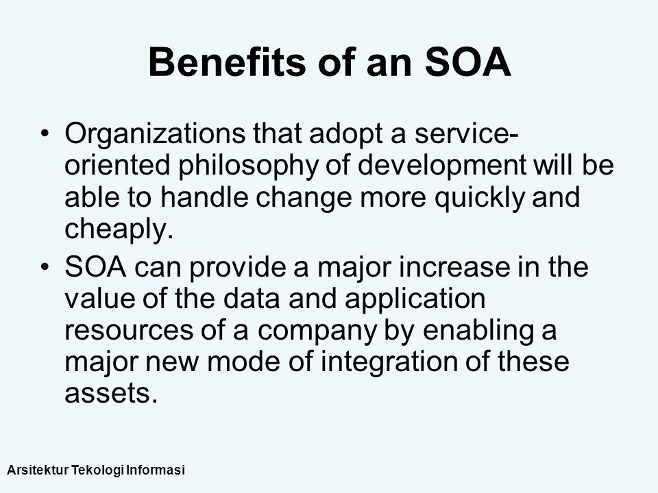 Benefits of an SOA Organizations that adopt a service-oriented philosophy of development will be able to handle change more quickly and cheaply.