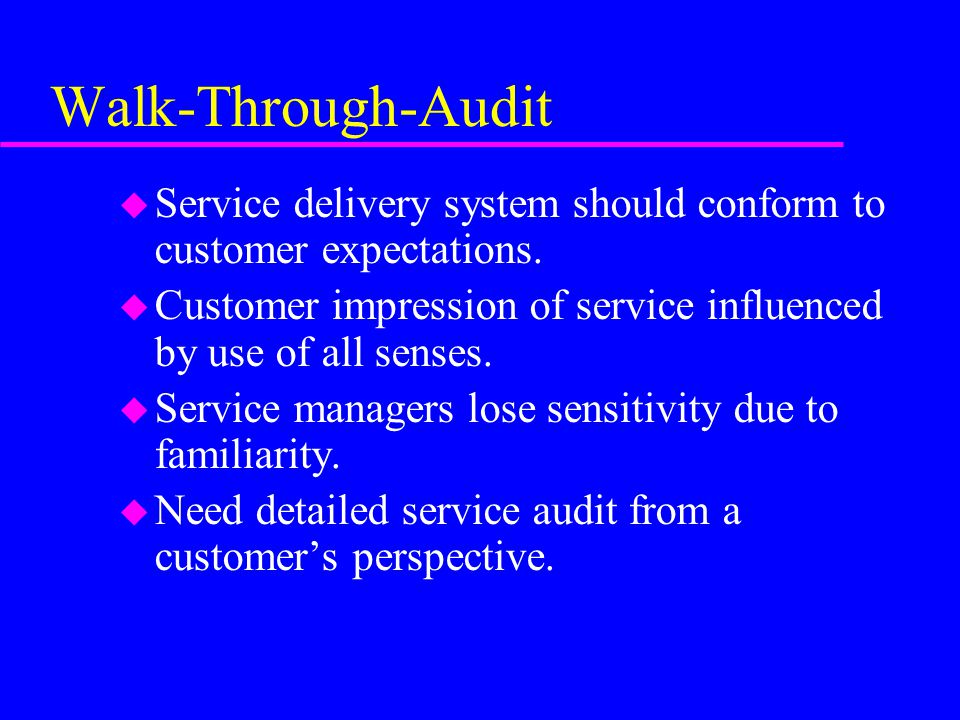 Walk-Through-Audit Service delivery system should conform to customer expectations. Customer impression of service influenced by use of all senses.