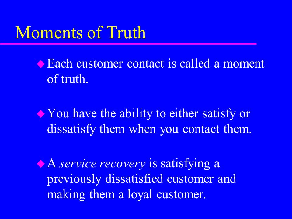 Moments of Truth Each customer contact is called a moment of truth.