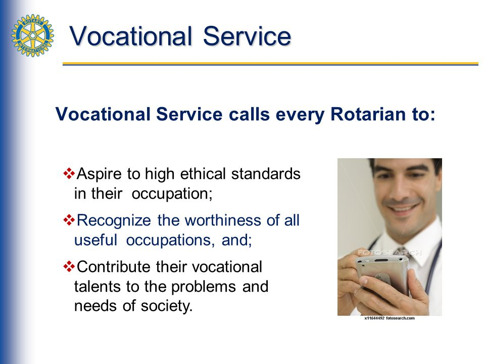 Vocational Service Vocational Service calls every Rotarian to: