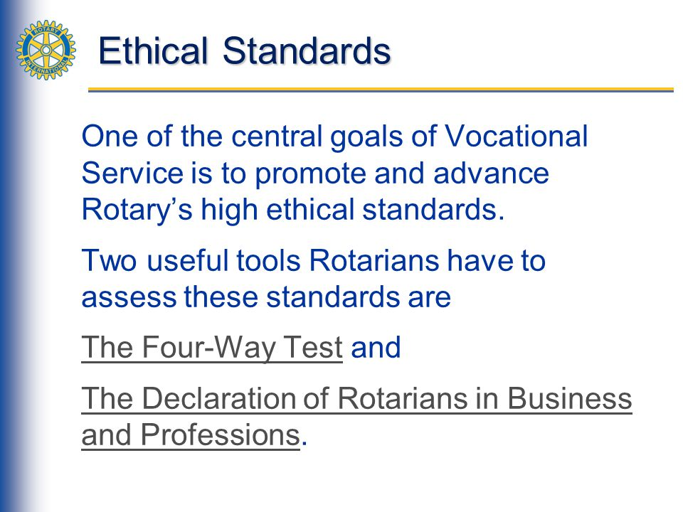 Ethical Standards One of the central goals of Vocational Service is to promote and advance Rotary's high ethical standards.