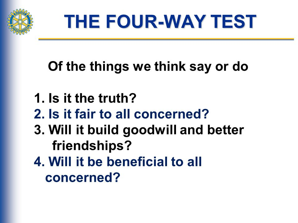 THE FOUR-WAY TEST 1. Is it the truth 2. Is it fair to all concerned
