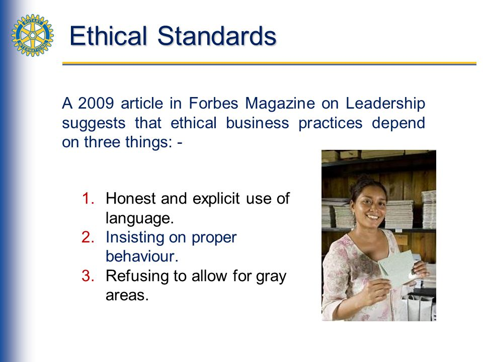 Ethical Standards A 2009 article in Forbes Magazine on Leadership suggests that ethical business practices depend on three things: -