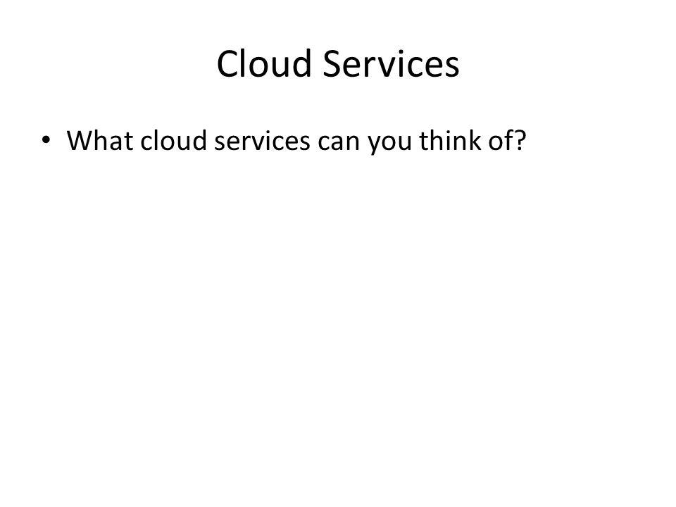 Cloud Services What cloud services can you think of