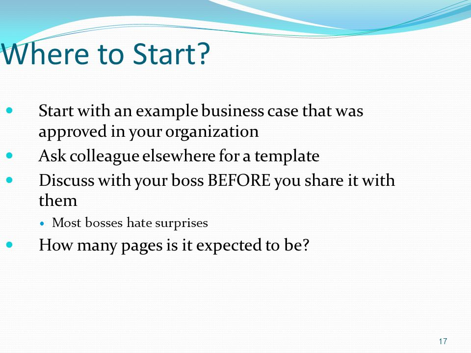 Where to Start Start with an example business case that was approved in your organization. Ask colleague elsewhere for a template.
