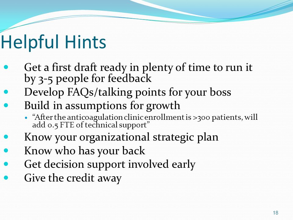 Helpful Hints Get a first draft ready in plenty of time to run it by 3-5 people for feedback. Develop FAQs/talking points for your boss.