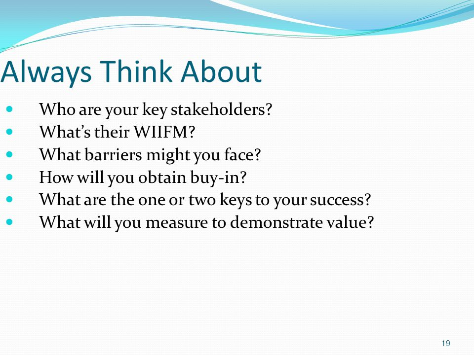 Always Think About Who are your key stakeholders What's their WIIFM