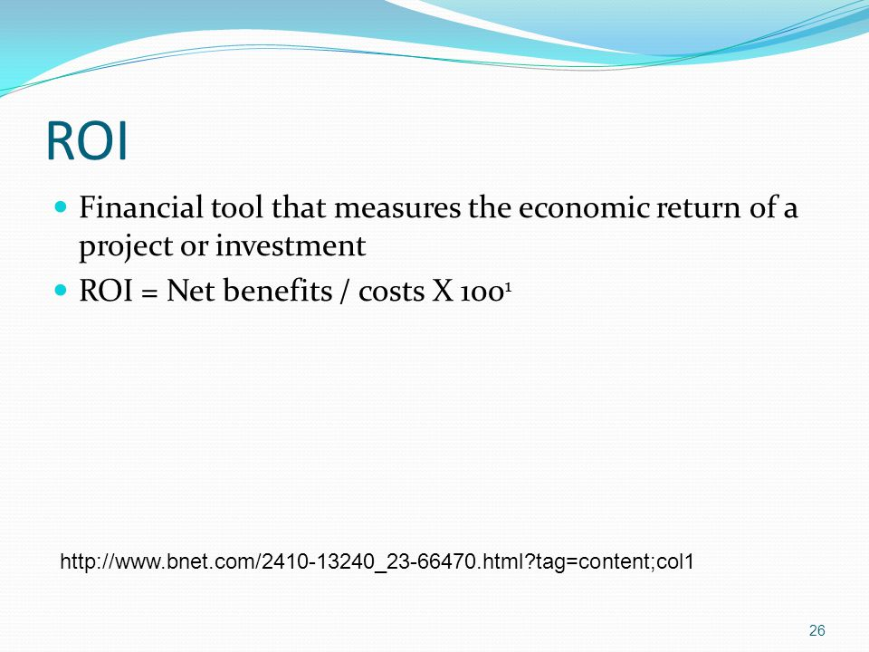 ROI Financial tool that measures the economic return of a project or investment. ROI = Net benefits / costs X 1001.