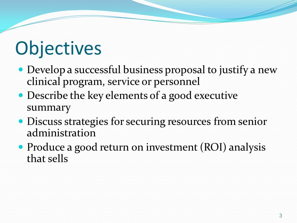 Objectives Develop a successful business proposal to justify a new clinical program, service or personnel.