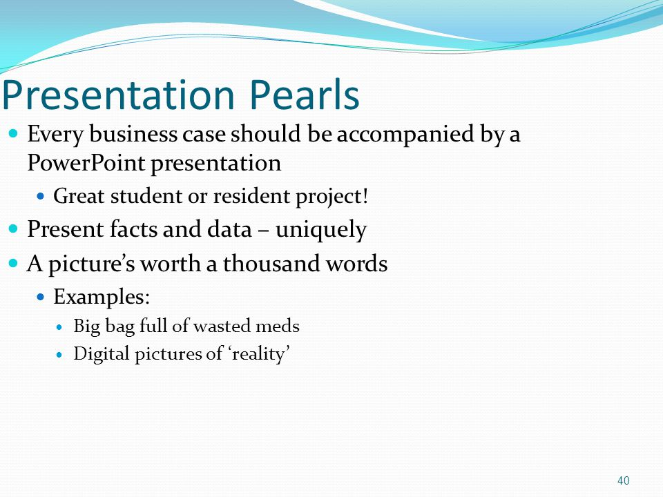 Presentation Pearls Every business case should be accompanied by a PowerPoint presentation. Great student or resident project!