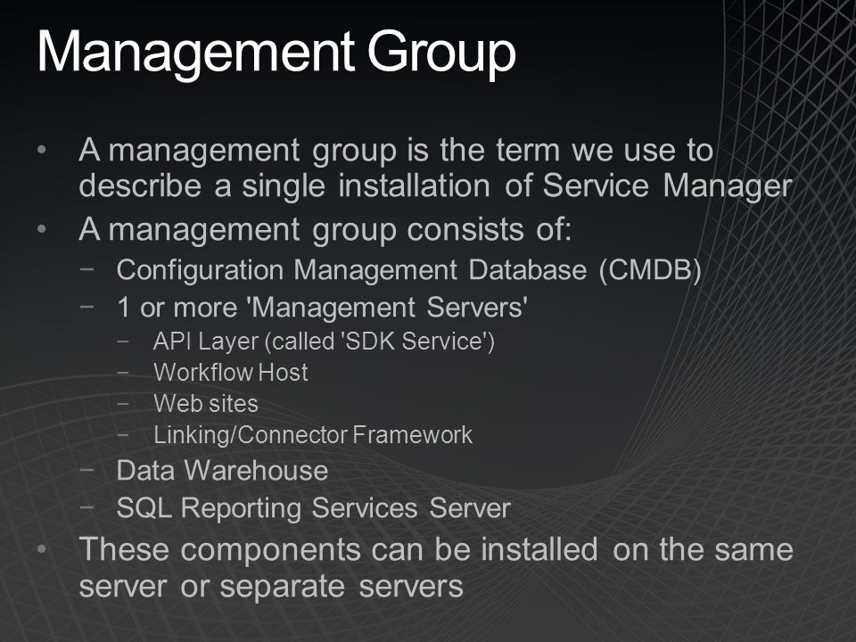 Management Group A management group is the term we use to describe a single installation of Service Manager.