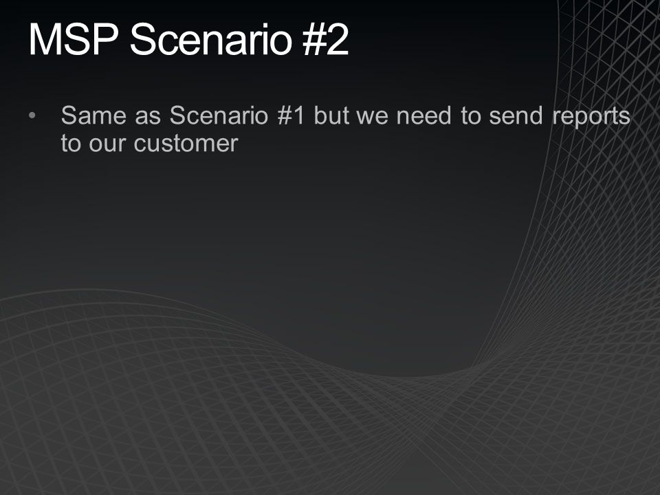 MSP Scenario #2 Same as Scenario #1 but we need to send reports to our customer