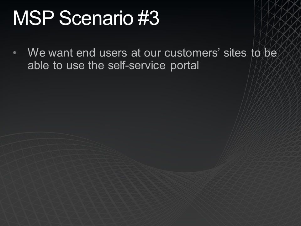 MSP Scenario #3 We want end users at our customers' sites to be able to use the self-service portal