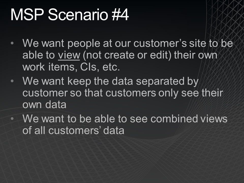MSP Scenario #4 We want people at our customer's site to be able to view (not create or edit) their own work items, CIs, etc.