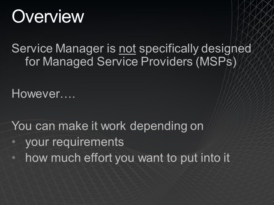 Overview Service Manager is not specifically designed for Managed Service Providers (MSPs) However….