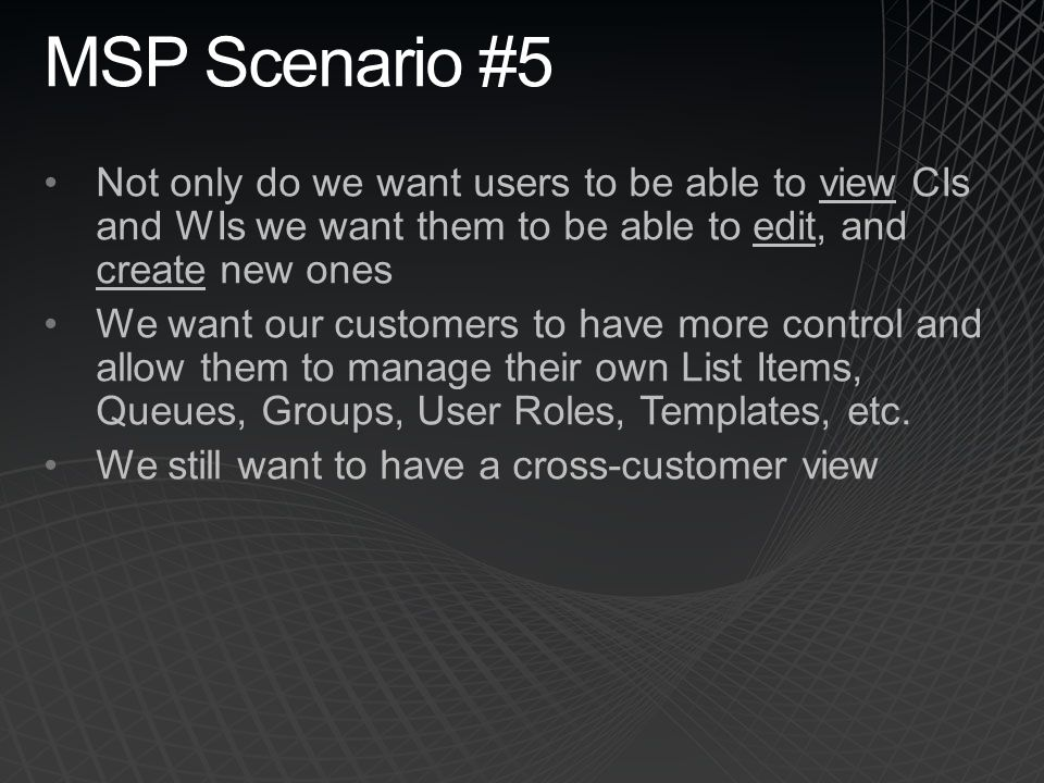 MSP Scenario #5 Not only do we want users to be able to view CIs and WIs we want them to be able to edit, and create new ones.