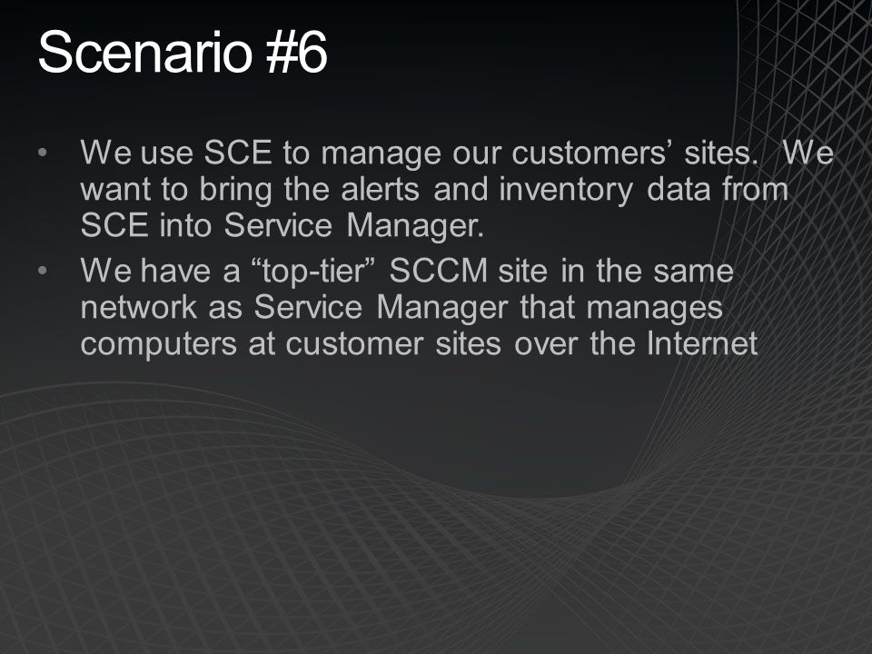 Scenario #6 We use SCE to manage our customers' sites. We want to bring the alerts and inventory data from SCE into Service Manager.