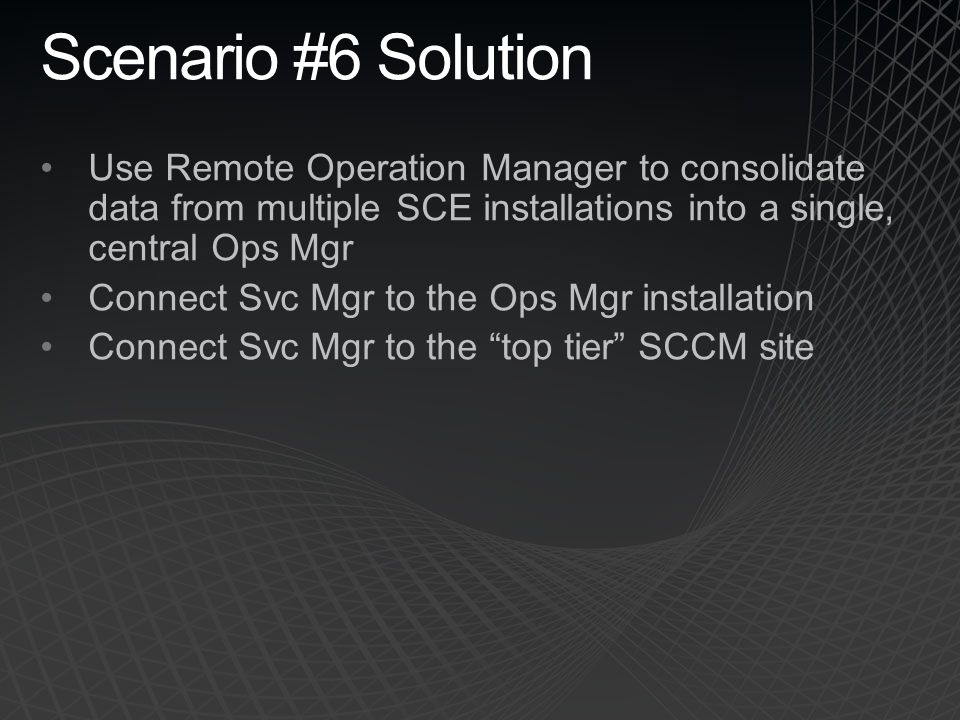 Scenario #6 Solution Use Remote Operation Manager to consolidate data from multiple SCE installations into a single, central Ops Mgr.