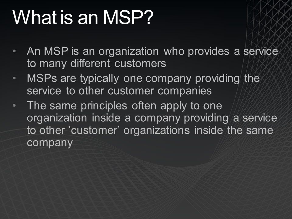 What is an MSP An MSP is an organization who provides a service to many different customers.