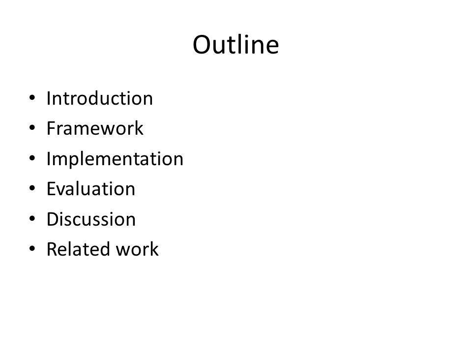 Outline Introduction Framework Implementation Evaluation Discussion