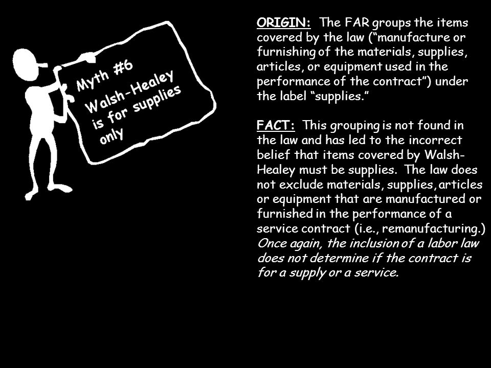 ORIGIN: The FAR groups the items covered by the law ( manufacture or furnishing of the materials, supplies, articles, or equipment used in the performance of the contract ) under the label supplies.